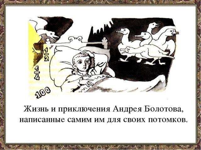 Жизнь и приключения Андрея Болотова, написанные самим им для своих потомков.