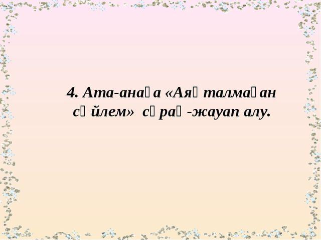 4. Ата-анаға «Аяқталмаған сөйлем» сұрақ-жауап алу.