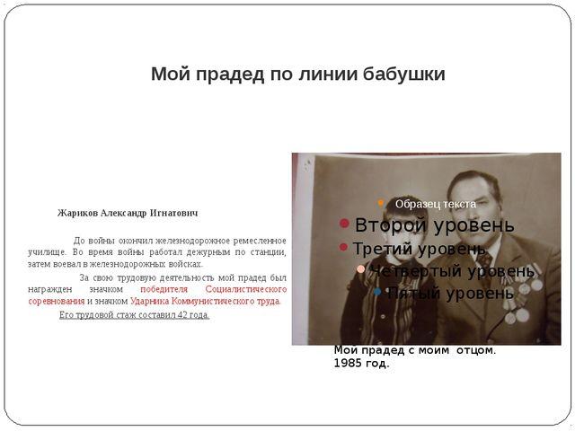 Мой прадед по линии бабушки  Жариков Александр Игнатович До войны окончил же...