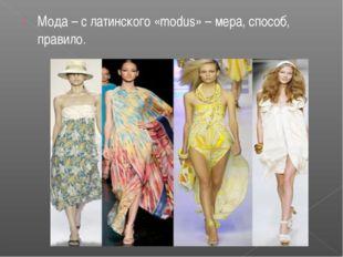 Мода – с латинского «modus» – мера, способ, правило.