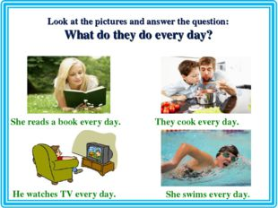 Look at the pictures and answer the question: What do they do every day? She