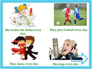 She washes the dishes every day. They play football every day. They dance eve