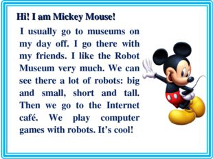 Hi! I am Mickey Mouse! I usually go to museums on my day off. I go there wit