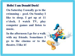 Hello! I am Donald Duck! On Saturday I usually go to the swimming - pool. On