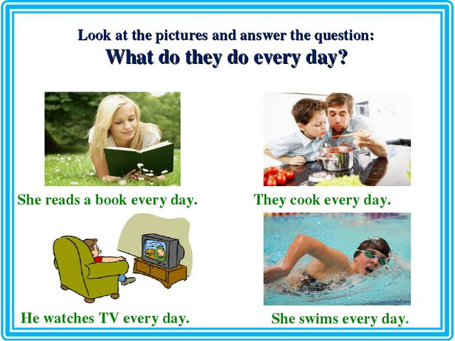 Look at the pictures and answer the question: What do they do every day? She...