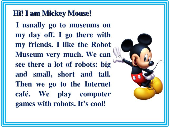 Hi! I am Mickey Mouse! I usually go to museums on my day off. I go there wit...