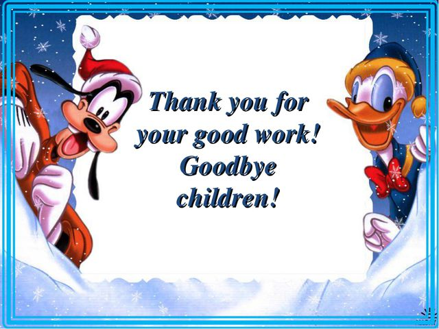 Thank you for your good work! Goodbye children!