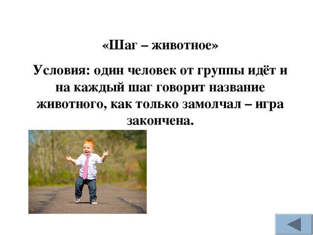 «Шаг – животное» Условия: один человек от группы идёт и на каждый шаг говорит...