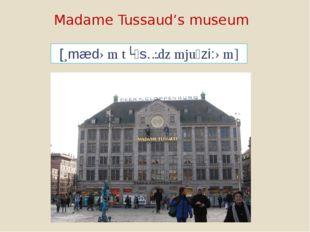 Madame Tussaud's museum [mædəm tʊsɔ:dz mjuzi:əm]