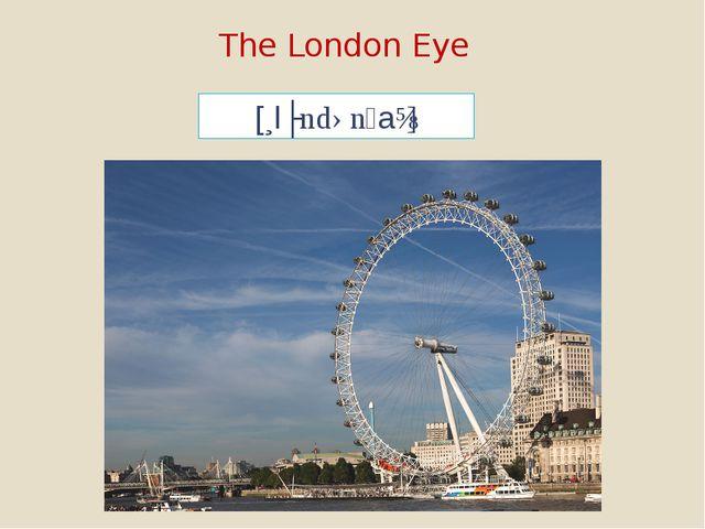 The London Eye [lʌndənaɪ]