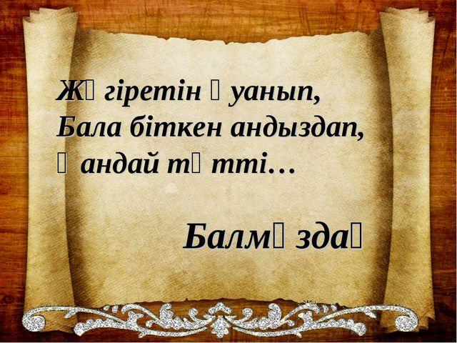 Жүгiретiн қуанып, Бала бiткен андыздап, Қандай тәттi…  ...