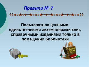 Пользоваться ценными, единственными экземплярами книг, справочными изданиями