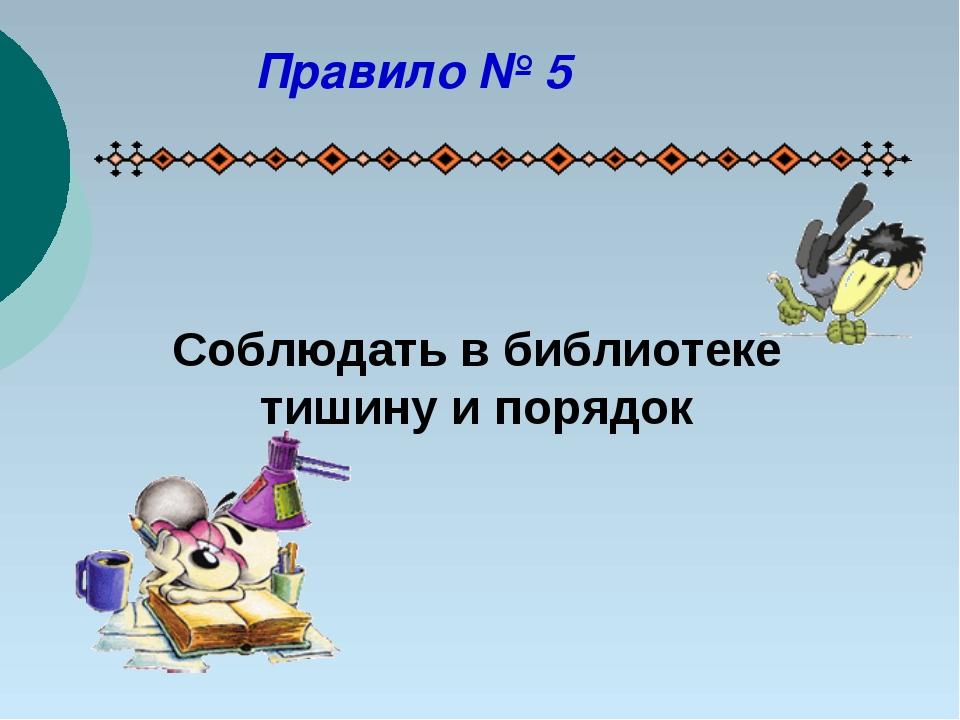Соблюдать в библиотеке тишину и порядок Правило № 5