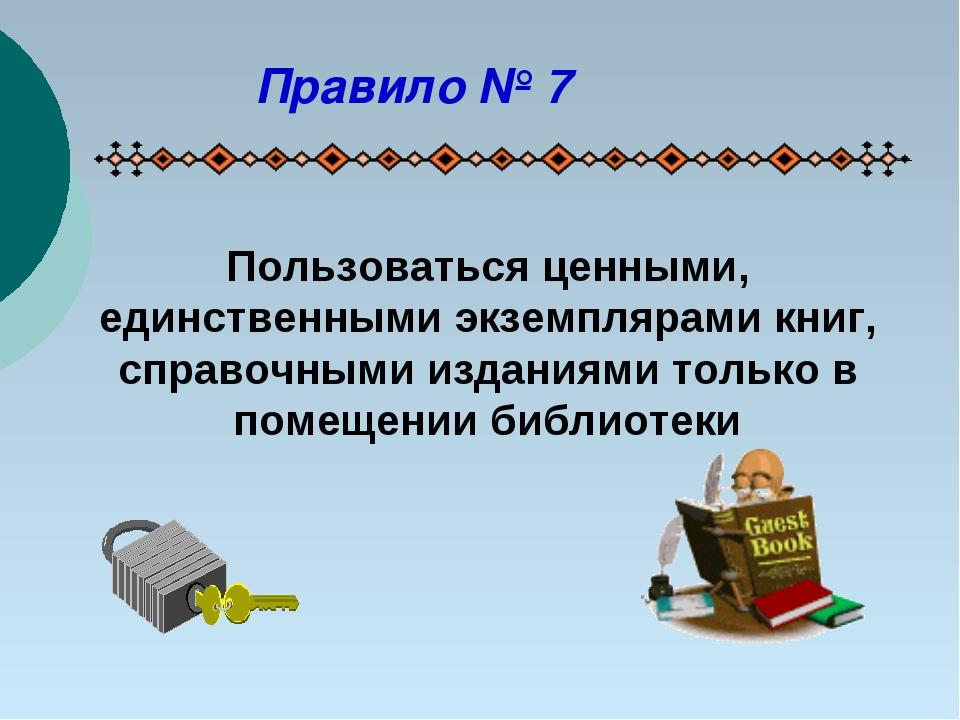 Пользоваться ценными, единственными экземплярами книг, справочными изданиями...