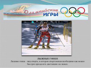 ЛЫЖНЫЕ ГОНКИ Лыжные гонки – вид спорта, в котором спортсменам необходимо как
