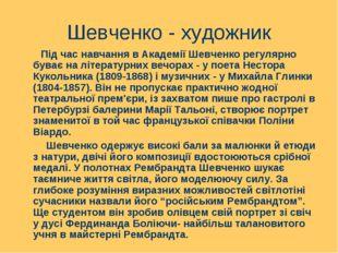 Шевченко - художник Під час навчання в Академії Шевченко регулярно буває на л