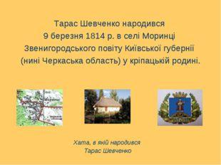 Тарас Шевченко народився 9 березня 1814 р. в селі Моринці Звенигородського п