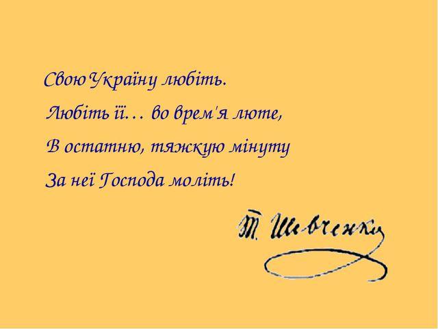 Свою Україну любіть. Любіть її… во врем'я люте, В остатню, тяжкую мінуту За...