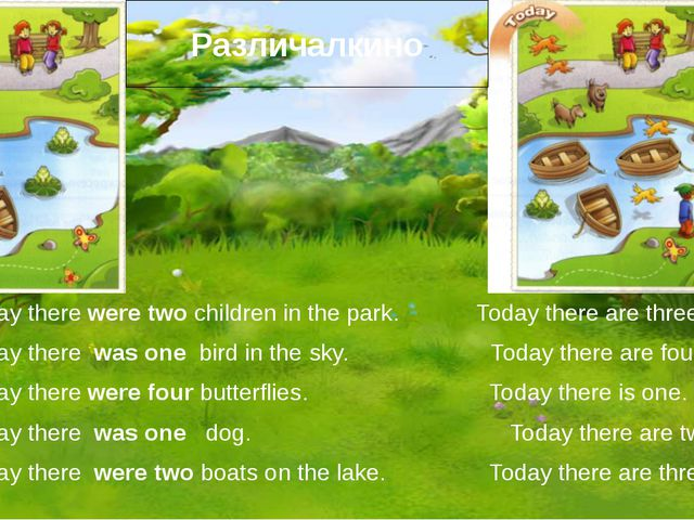 1. Yesterday there were two children in the park. Today there are three. 2. Y...