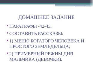 ДОМАШНЕЕ ЗАДАНИЕ ПАРАГРАФЫ -42-43, СОСТАВИТЬ РАССКАЗЫ: 1) МЕНЮ БОГАТОГО ЧЕЛОВ