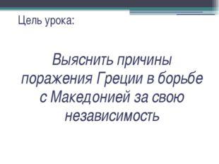 Цель урока: Выяснить причины поражения Греции в борьбе с Македонией за свою н