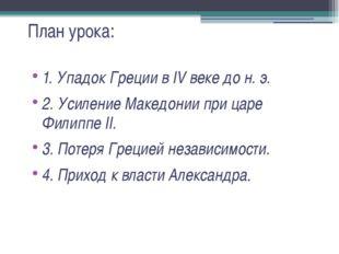 План урока: 1. Упадок Греции в IV веке до н. э. 2. Усиление Македонии при цар