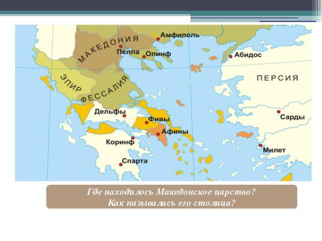 Где находилось Македонское царство? Как называлась его столица?