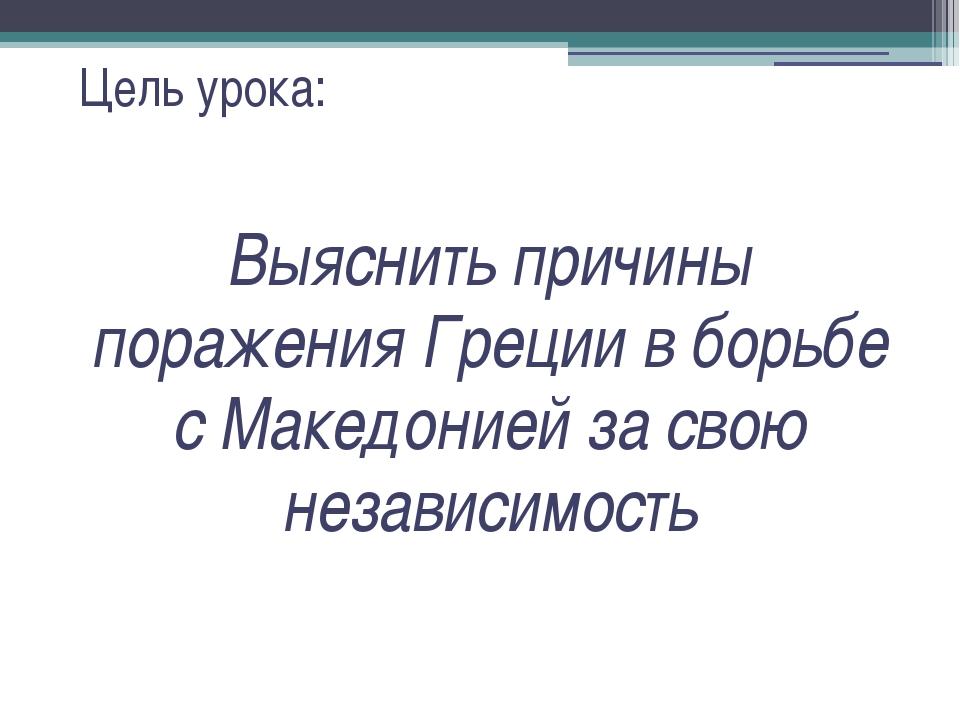 Цель урока: Выяснить причины поражения Греции в борьбе с Македонией за свою н...