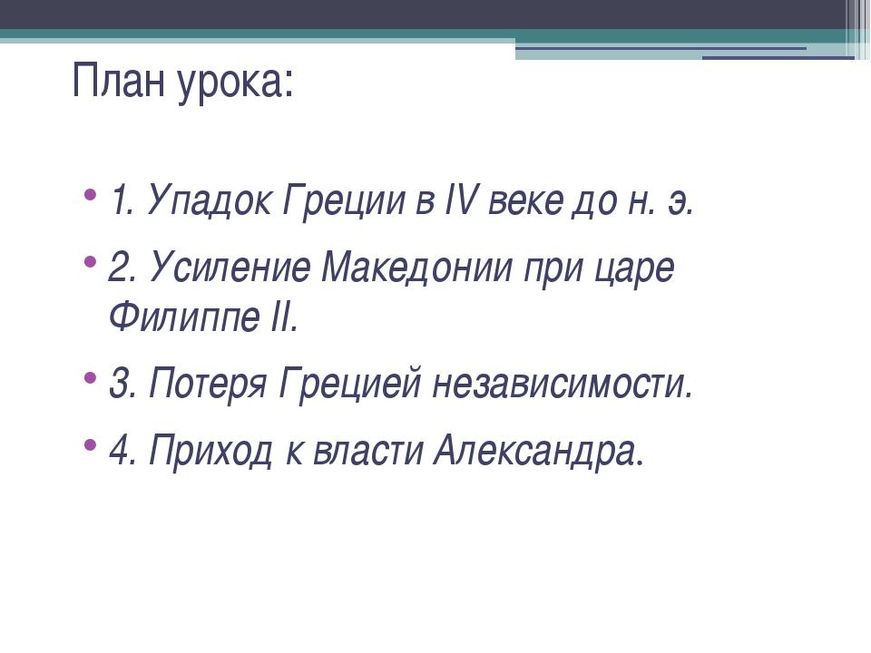 План урока: 1. Упадок Греции в IV веке до н. э. 2. Усиление Македонии при цар...