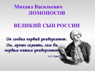 Михаил Васильевич ЛОМОНОСОВ ВЕЛИКИЙ СЫН РОССИИ Он создал первый университет.