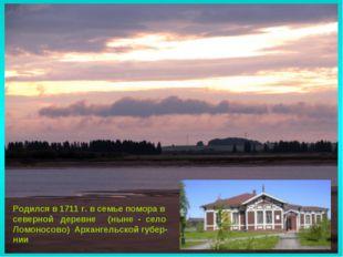 Родился в 1711 г. в семье помора в северной деревне (ныне - село Ломоносово)