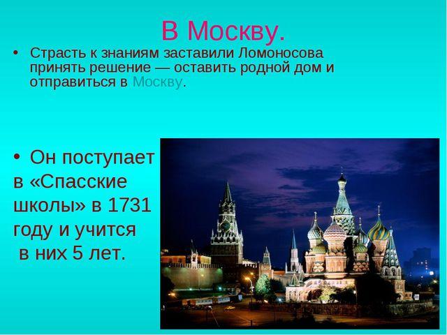 В Москву. Страсть к знаниям заставили Ломоносова принять решение— оставить р...