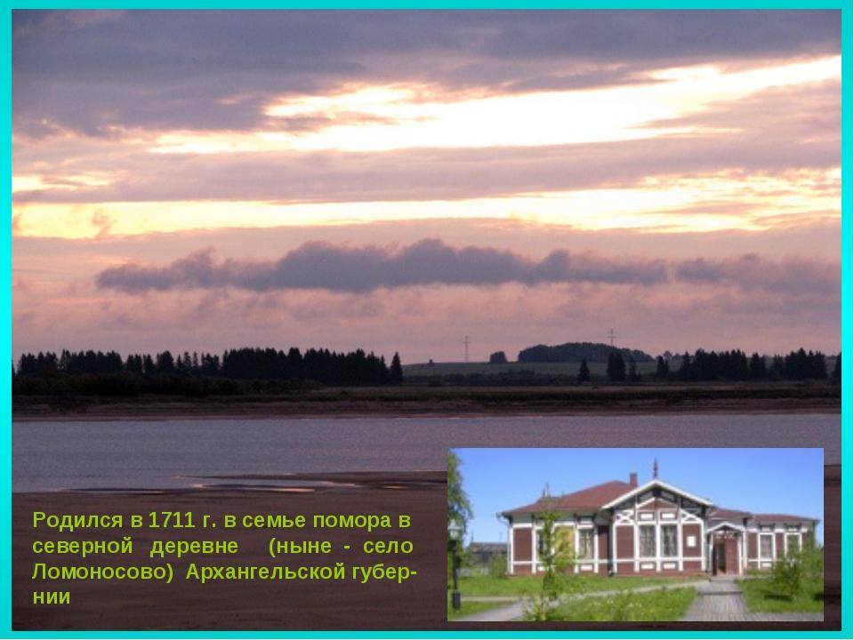 Родился в 1711 г. в семье помора в северной деревне (ныне - село Ломоносово)...