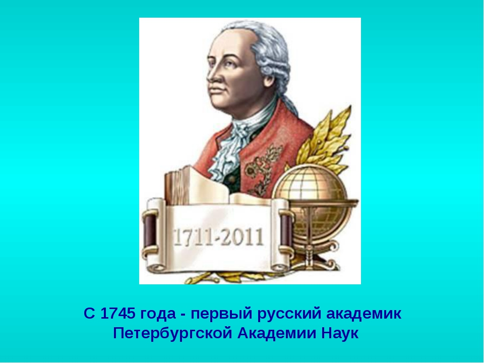 С 1745 года - первый русский академик Петербургской Академии Наук