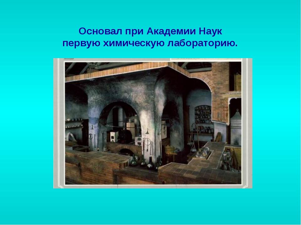 Основал при Академии Наук первую химическую лабораторию.