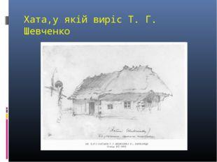 Хата,у якій виріс Т. Г. Шевченко