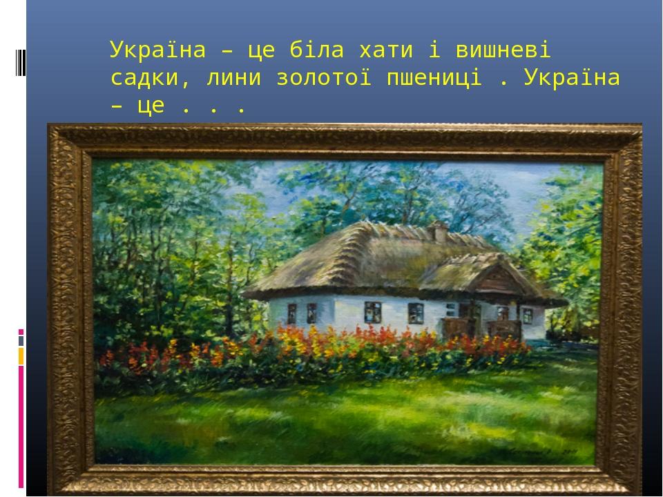 Україна – це біла хати і вишневі садки, лини золотої пшениці . Україна – це ....