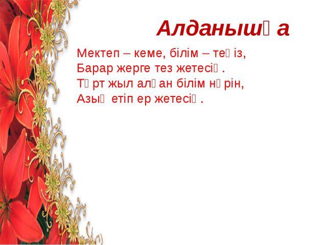 Алданышқа Мектеп – кеме, білім – теңіз, Барар жерге тез жетесің. Төрт жыл алғ...
