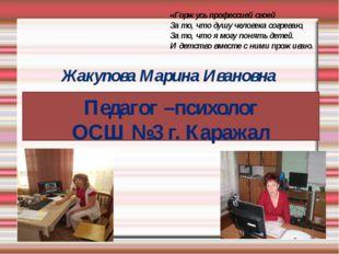 Жакупова Марина Ивановна Педагог –психолог ОСШ №3 г. Каражал «Горжусь профес