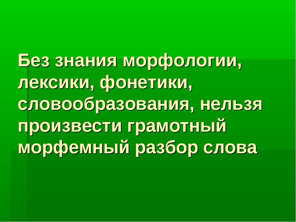 Без знания морфологии, лексики, фонетики, словообразования, нельзя произвести...