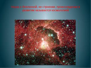 Наука о Вселенной, ее строении, происхождении и развитии называется космологией