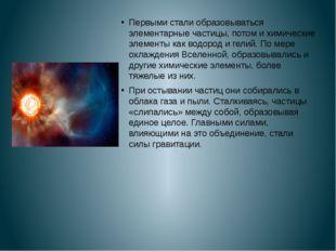 Первыми стали образовываться элементарные частицы, потом и химические элемен
