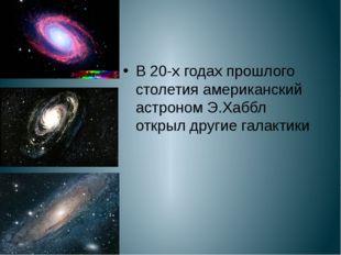 В 20-х годах прошлого столетия американский астроном Э.Хаббл открыл другие г