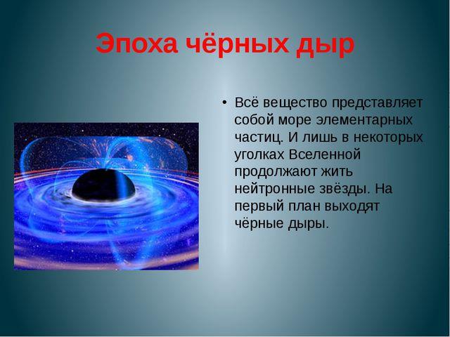 Эпоха чёрных дыр Всё вещество представляет собой море элементарных частиц. И...