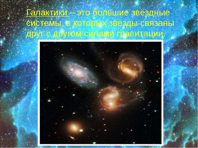 Галактики – это большие звёздные системы, в которых звёзды связаны друг с др...