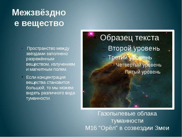 Межзвёздное вещество Пространство между звёздами заполнено разрежённым вещест...
