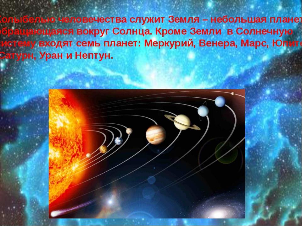 Колыбелью человечества служит Земля – небольшая планета, обращающаяся вокруг...