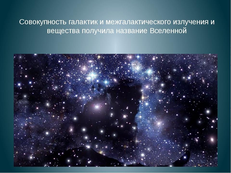 Совокупность галактик и межгалактического излучения и вещества получила назва...