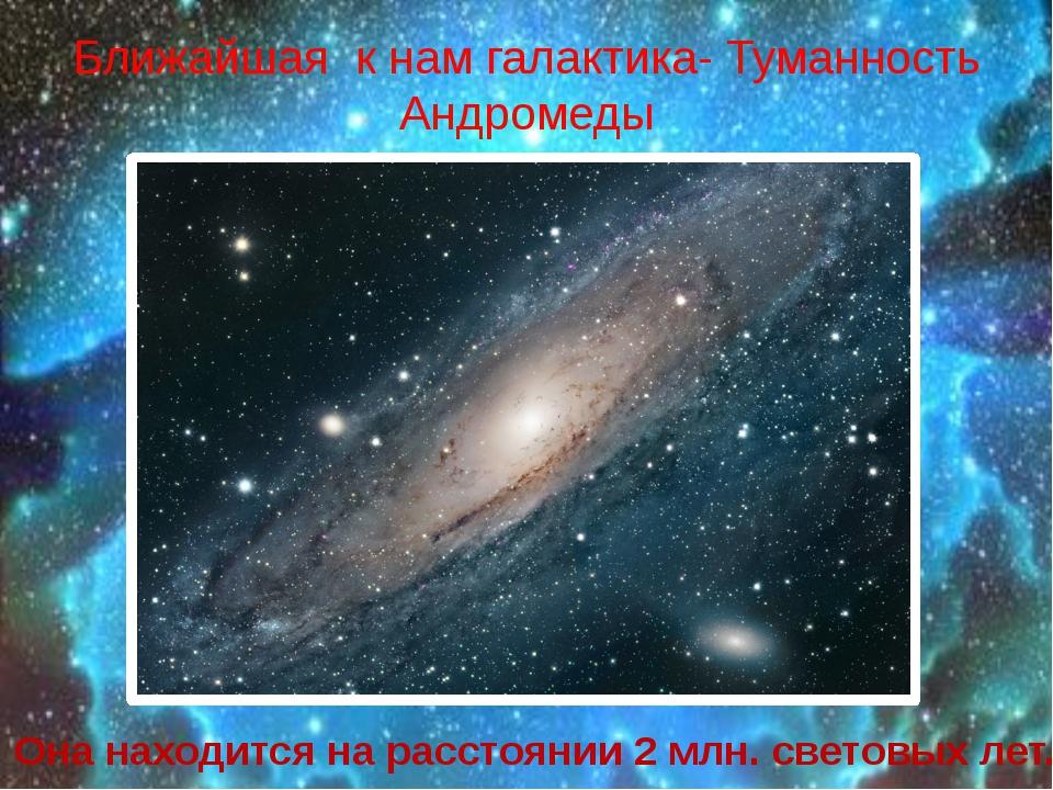 Ближайшая к нам галактика- Туманность Андромеды Она находится на расстоянии...