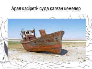 Арал қасіреті- суда қалған кемелер